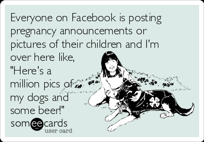 everyone-on-facebook-is-posting-pregnancy-announcements-or-pictures-of-their-children-and-im-over-here-like-heres-a-million-pics-of-my-dogs-and-some-beer-87d9e